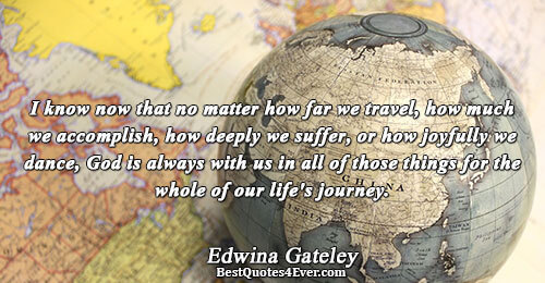 I know now that no matter how far we travel, how much we accomplish, how deeply