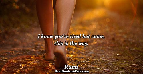 I know you're tired but come, this is the way.. Rumi Best Love Quotes