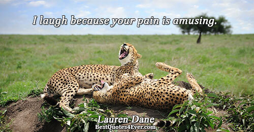 I laugh because your pain is amusing.. Lauren Dane Famous Pain Quotes