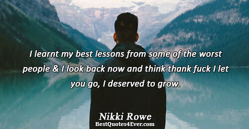 I learnt my best lessons from some of the worst people and I look back now