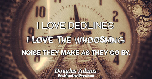 I love deadlines. I love the whooshing noise they make as they go by.. Douglas Adams