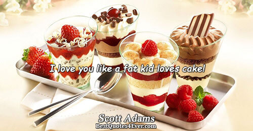 I love you like a fat kid loves cake!. Scott Adams Famous Love Quotes