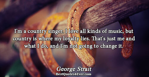I'm a country singer. I love all kinds of music, but country is where my loyalty