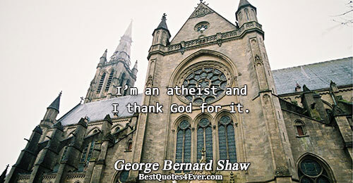 I'm an atheist and I thank God for it.. George Bernard Shaw Quotes About Humor