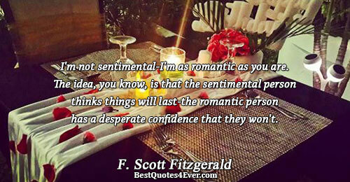 I'm not sentimental-I'm as romantic as you are. The idea, you know, is that the sentimental