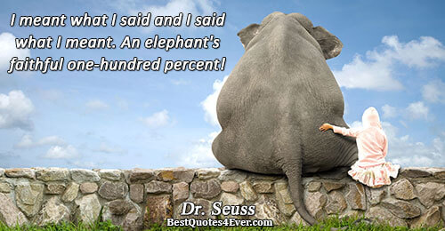 I meant what I said and I said what I meant. An elephant's faithful one-hundred percent!.