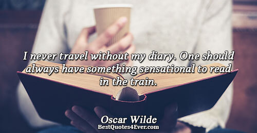 I never travel without my diary. One should always have something sensational to read in the