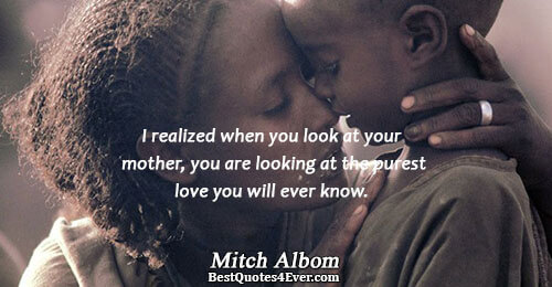 I realized when you look at your mother, you are looking at the purest love you