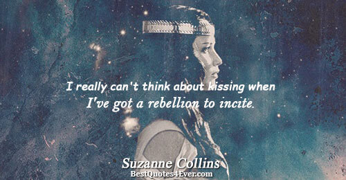 I really can't think about kissing when I've got a rebellion to incite. . Suzanne Collins