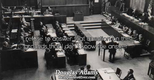 I refuse to answer that question on the grounds that I don't know the answer. Douglas