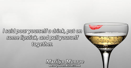 I said pour yourself a drink, put on some lipstick, and pull yourself together.. Marilyn Monroe