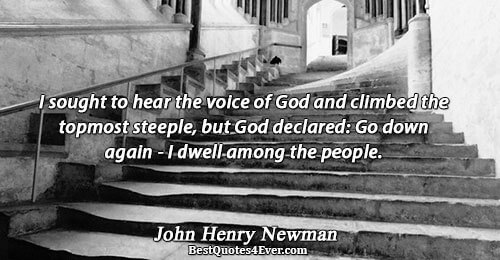 I sought to hear the voice of God and climbed the topmost steeple, but God declared: