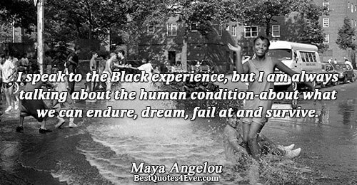 I speak to the Black experience, but I am always talking about the human condition-about what