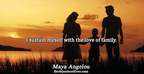 I sustain myself with the love of family.. Maya Angelou Inspirational Sayings