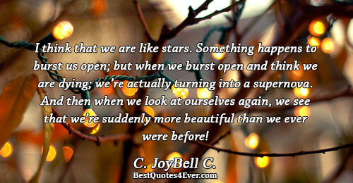 I think that we are like stars. Something happens to burst us open; but when we