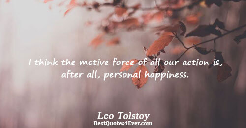 I think the motive force of all our action is, after all, personal happiness.. Leo Tolstoy
