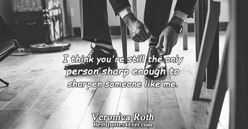 I think you're still the only person sharp enough to sharpen someone like me.. Veronica Roth