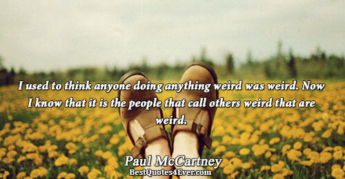 I used to think anyone doing anything weird was weird. Now I know that it is
