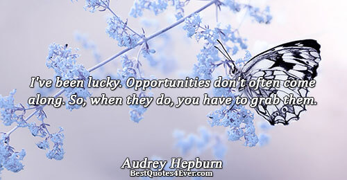 I've been lucky. Opportunities don't often come along. So, when they do, you have to grab