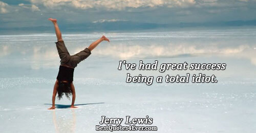 I've had great success being a total idiot. . Jerry Lewis Famous Humor Quotes