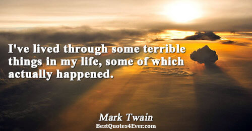 I've lived through some terrible things in my life, some of which actually happened.. Mark Twain