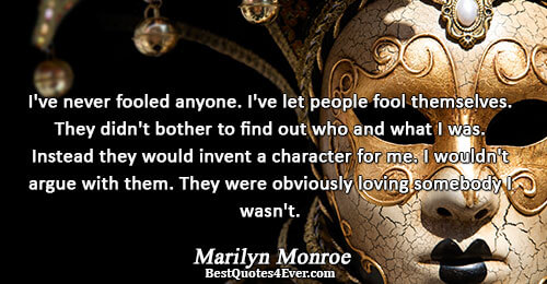 I've never fooled anyone. I've let people fool themselves. They didn't bother to find out who