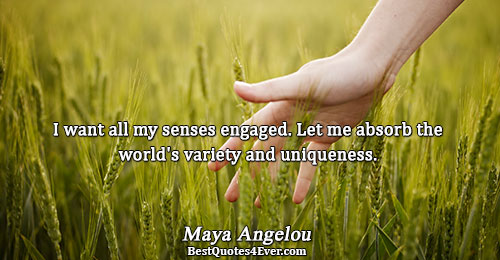 I want all my senses engaged. Let me absorb the world's variety and uniqueness.. Maya Angelou