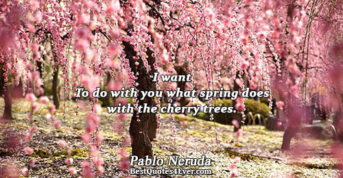 I want To do with you what spring does with the cherry trees.. Pablo Neruda Love