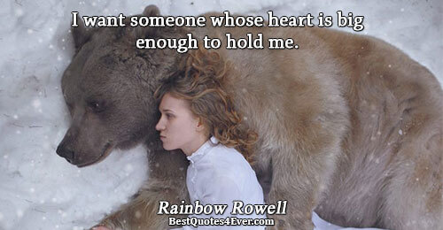 I want someone whose heart is big enough to hold me.. Rainbow Rowell Best Love Quotes