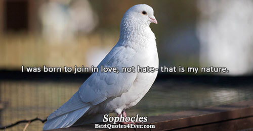 I was born to join in love, not hate - that is my nature.. Sophocles Best