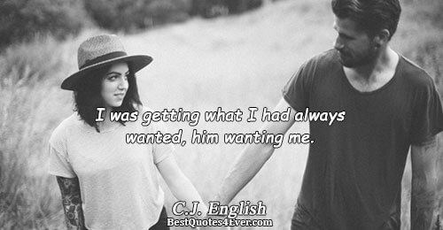I was getting what I had always wanted, him wanting me.. C.J. English Love Sayings