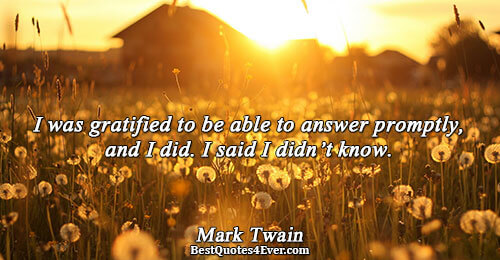 I was gratified to be able to answer promptly, and I did. I said I didn't