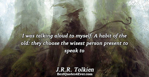 I was talking aloud to myself. A habit of the old: they choose the wisest person