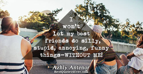 I won't let my best friends do silly,stupid,annoying,funny things -WITHOUT ME!!!!!!!!!!. Azhly Antenor Friendship Messages