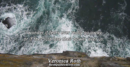 I wonder if fears ever really go away, or if they just lose their power over