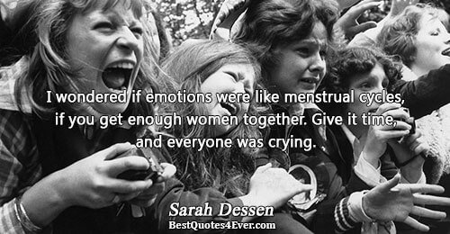 I wondered if emotions were like menstrual cycles, if you get enough women together. Give it