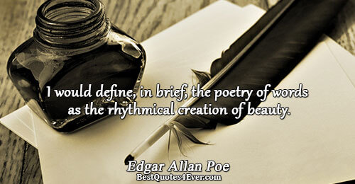 I would define, in brief, the poetry of words as the rhythmical creation of beauty.. Edgar