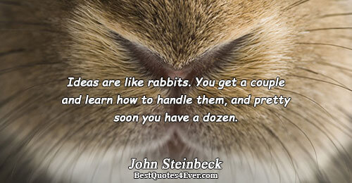 Ideas are like rabbits. You get a couple and learn how to handle them, and pretty