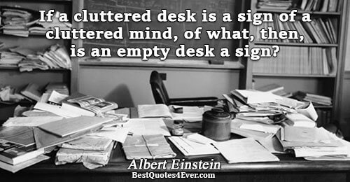 If a cluttered desk is a sign of a cluttered mind, of what, then, is an