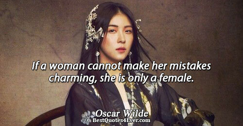If a woman cannot make her mistakes charming, she is only a female.. Oscar Wilde Best