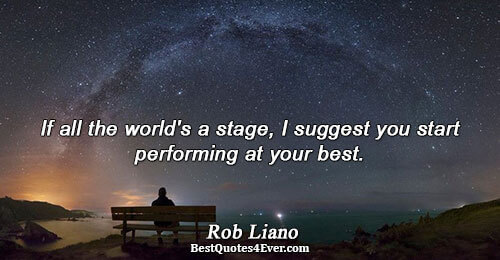 If all the world's a stage, I suggest you start performing at your best.. Rob Liano