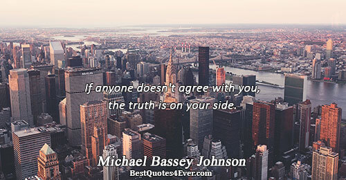 If anyone doesn't agree with you, the truth is on your side.. Michael Bassey Johnson Truth