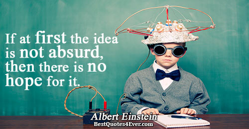 If at first the idea is not absurd, then there is no hope for it.. Albert