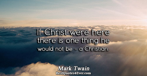 If Christ were here there is one thing he would not be - a Christian.. Mark
