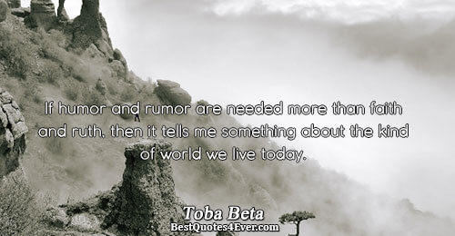 If humor and rumor are needed more than faith and truth, then it tells me something
