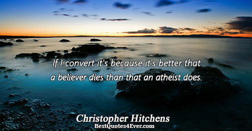 If I convert it's because it's better that a believer dies than that an atheist does..