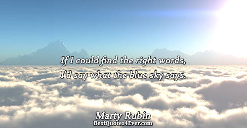 If I could find the right words, I'd say what the blue sky says.. Marty Rubin