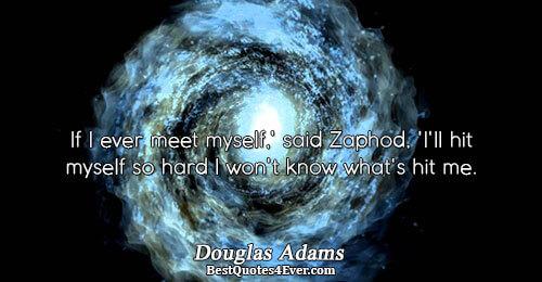 If I ever meet myself,' said Zaphod, 'I'll hit myself so hard I won't know what's