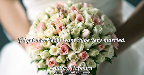 If I get married, I want to be very married.. Audrey Hepburn Marriage Messages