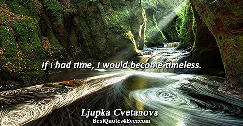 If I had time, I would become timeless.. Ljupka Cvetanova Quotes About Time